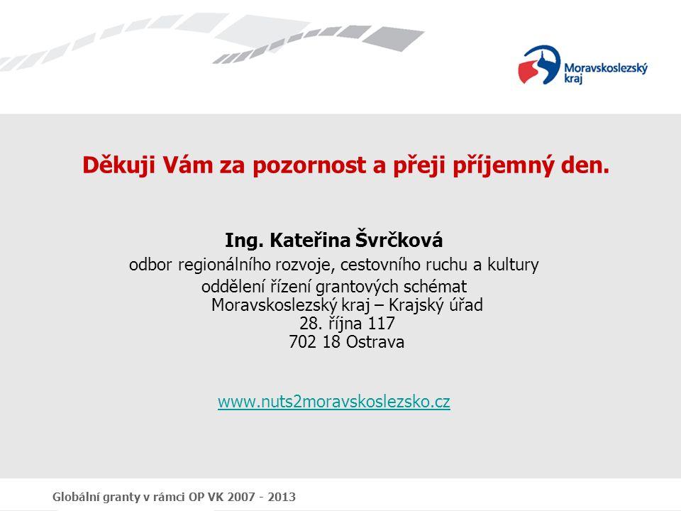 Globální granty v rámci OP VK 2007 - 2013 Děkuji Vám za pozornost a přeji příjemný den. Ing. Kateřina Švrčková odbor regionálního rozvoje, cestovního