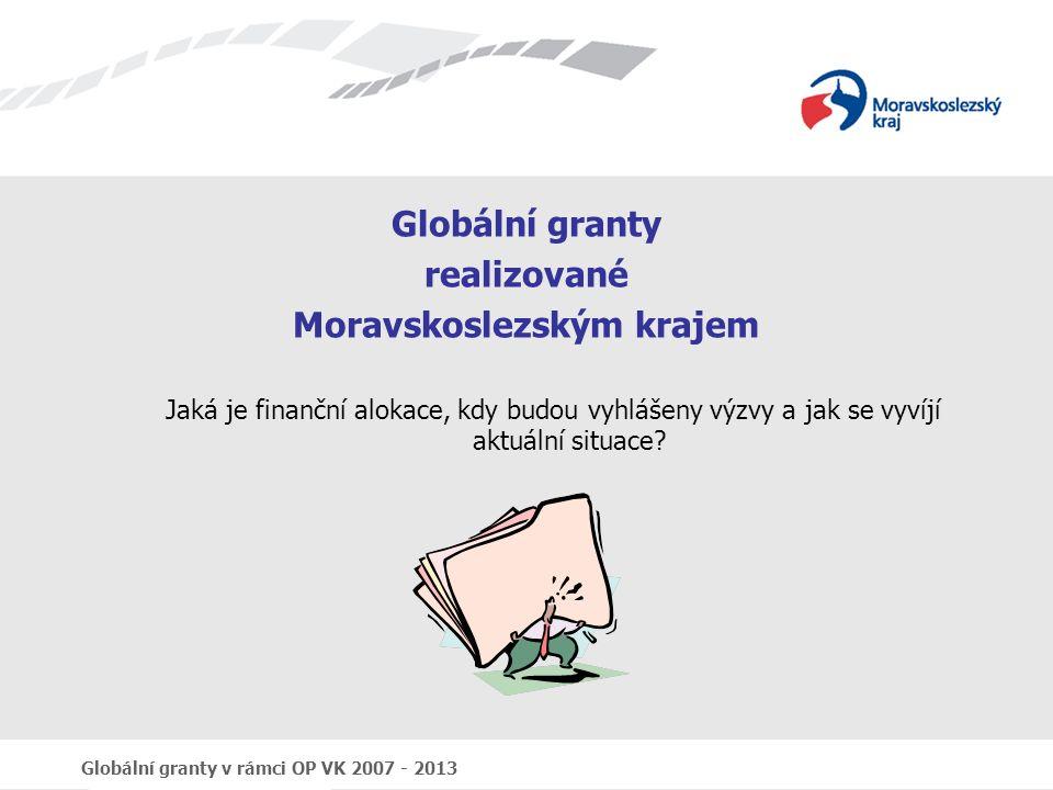 Globální granty v rámci OP VK 2007 - 2013 Globální granty realizované Moravskoslezským krajem Jaká je finanční alokace, kdy budou vyhlášeny výzvy a jak se vyvíjí aktuální situace