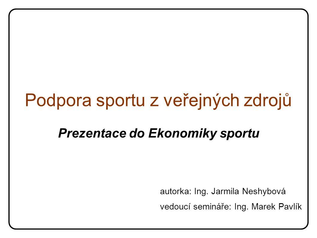 Podpora sportu z veřejných zdrojů Prezentace do Ekonomiky sportu autorka: Ing. Jarmila Neshybová vedoucí semináře: Ing. Marek Pavlík