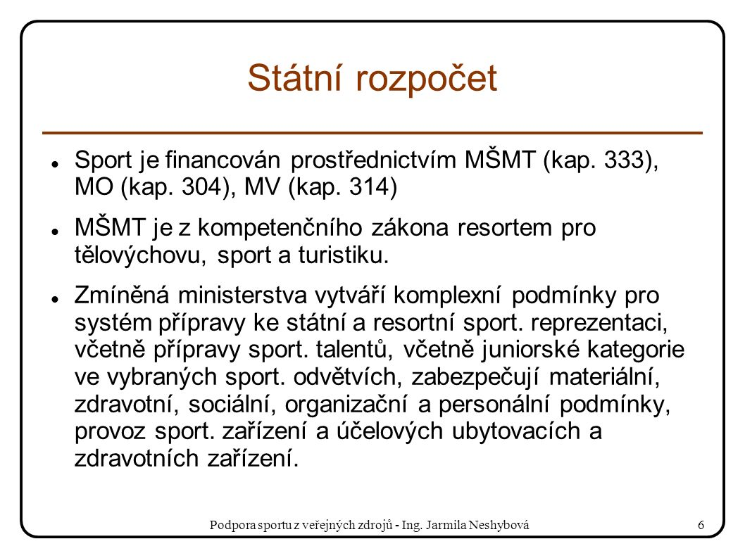 Podpora sportu z veřejných zdrojů - Ing. Jarmila Neshybová6 Státní rozpočet Sport je financován prostřednictvím MŠMT (kap. 333), MO (kap. 304), MV (ka