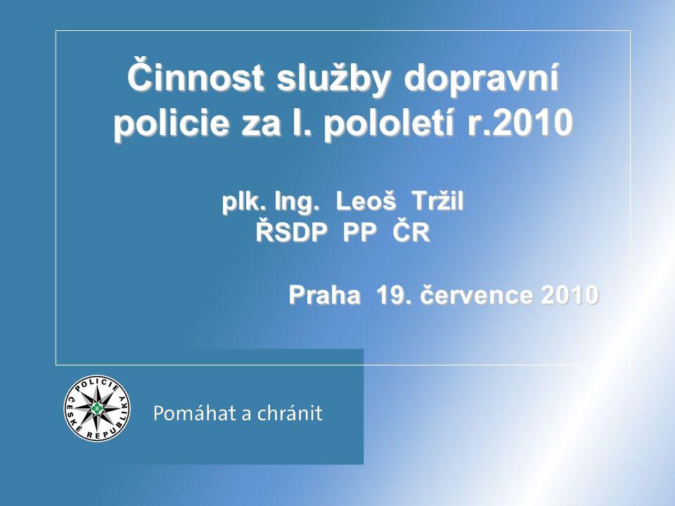 Činnost služby dopravní policie za I. pololetí r.2010 plk. Ing. Leoš Tržil ŘSDP PP ČR Praha 19. července 2010