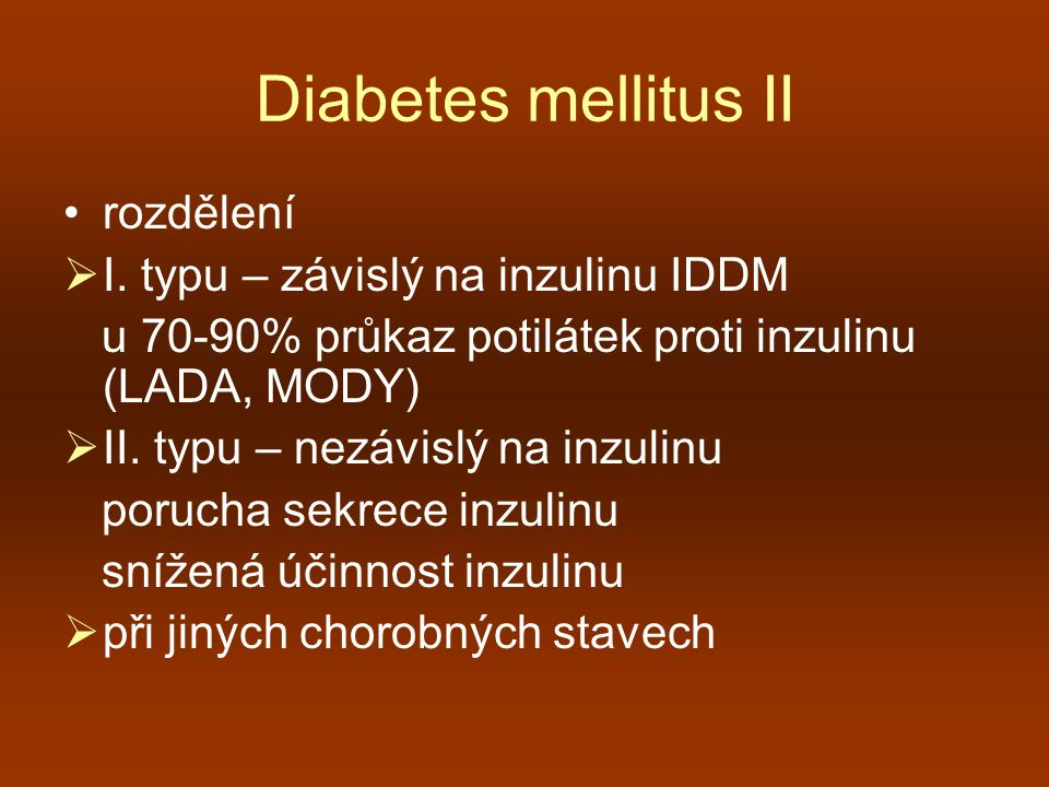 Diabetes mellitus II rozdělení  I. typu – závislý na inzulinu IDDM u 70-90% průkaz potilátek proti inzulinu (LADA, MODY)  II. typu – nezávislý na in
