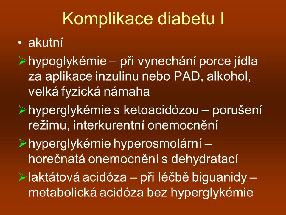 Komplikace diabetu I akutní  hypoglykémie – při vynechání porce jídla za aplikace inzulinu nebo PAD, alkohol, velká fyzická námaha  hyperglykémie s