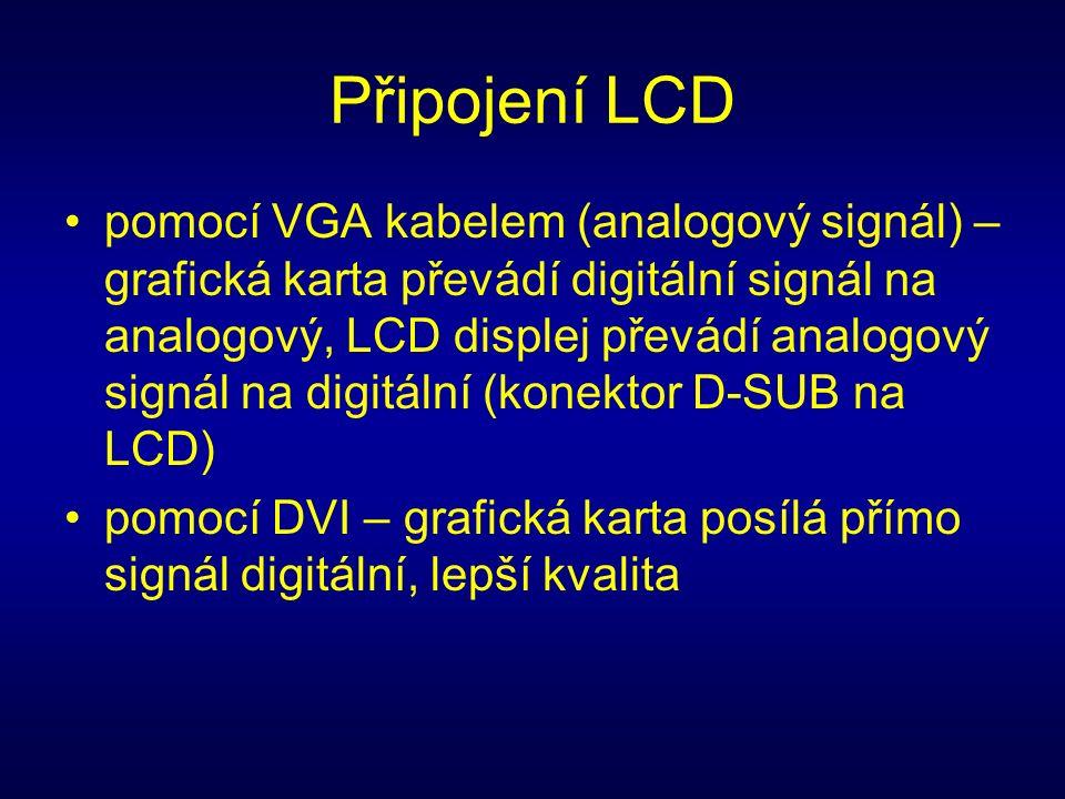 Připojení LCD pomocí VGA kabelem (analogový signál) – grafická karta převádí digitální signál na analogový, LCD displej převádí analogový signál na digitální (konektor D-SUB na LCD) pomocí DVI – grafická karta posílá přímo signál digitální, lepší kvalita