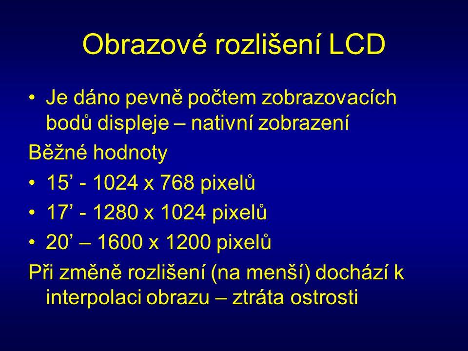 Obrazové rozlišení LCD Je dáno pevně počtem zobrazovacích bodů displeje – nativní zobrazení Běžné hodnoty 15' - 1024 x 768 pixelů 17' - 1280 x 1024 pixelů 20' – 1600 x 1200 pixelů Při změně rozlišení (na menší) dochází k interpolaci obrazu – ztráta ostrosti