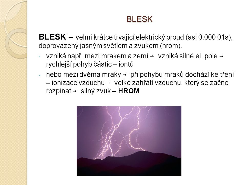 BLESK BLESK – velmi krátce trvající elektrický proud (asi 0,000 01s), doprovázený jasným světlem a zvukem (hrom). - vzniká např. mezi mrakem a zemí →