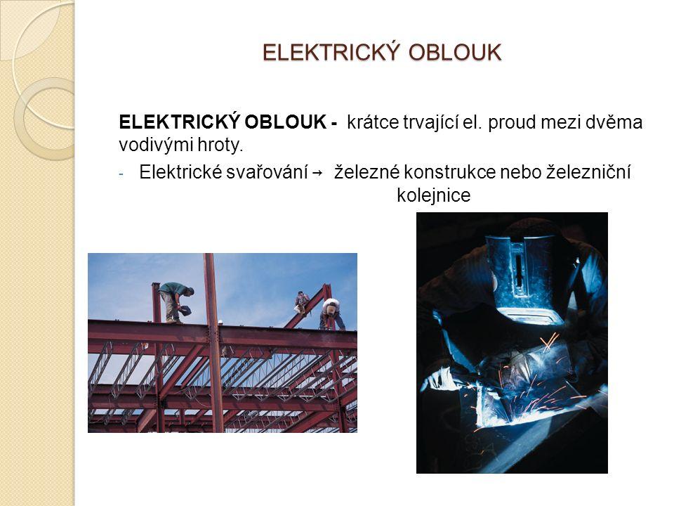 ELEKTRICKÝ OBLOUK ELEKTRICKÝ OBLOUK - krátce trvající el. proud mezi dvěma vodivými hroty. - Elektrické svařování → železné konstrukce nebo železniční