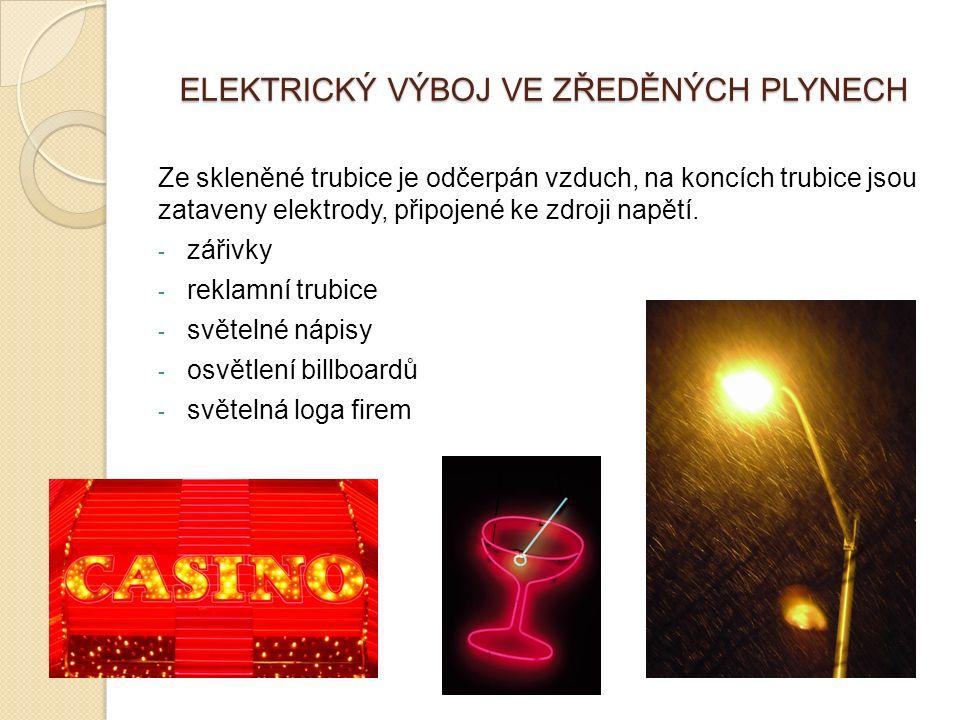 ELEKTRICKÝ VÝBOJ VE ZŘEDĚNÝCH PLYNECH Ze skleněné trubice je odčerpán vzduch, na koncích trubice jsou zataveny elektrody, připojené ke zdroji napětí.