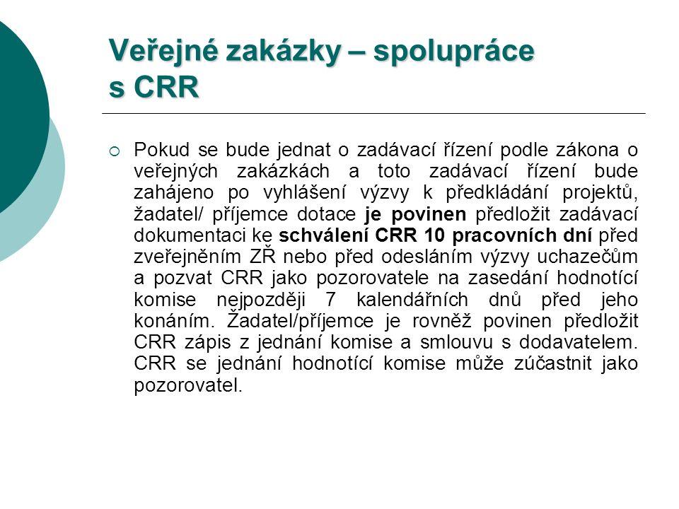 Veřejné zakázky – spolupráce s CRR  Pokud se bude jednat o zadávací řízení podle zákona o veřejných zakázkách a toto zadávací řízení bude zahájeno po vyhlášení výzvy k předkládání projektů, žadatel/ příjemce dotace je povinen předložit zadávací dokumentaci ke schválení CRR 10 pracovních dní před zveřejněním ZŘ nebo před odesláním výzvy uchazečům a pozvat CRR jako pozorovatele na zasedání hodnotící komise nejpozději 7 kalendářních dnů před jeho konáním.