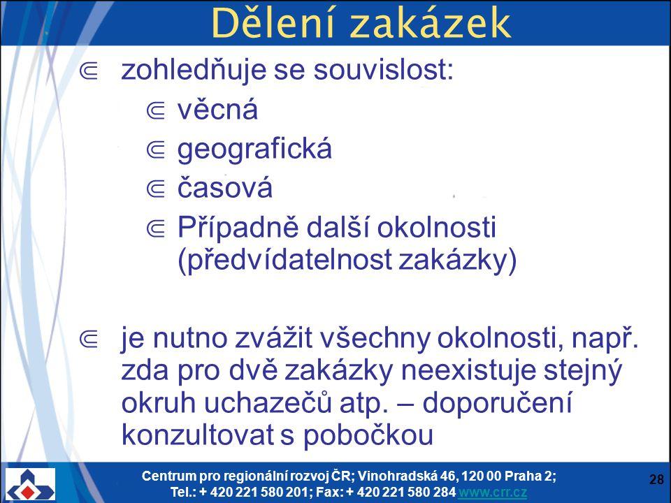 Centrum pro regionální rozvoj ČR; Vinohradská 46, 120 00 Praha 2; Tel.: + 420 221 580 201; Fax: + 420 221 580 284 www.crr.czwww.crr.cz 28 Dělení zakázek ⋐ zohledňuje se souvislost: ⋐ věcná ⋐ geografická ⋐ časová ⋐ Případně další okolnosti (předvídatelnost zakázky) ⋐ je nutno zvážit všechny okolnosti, např.