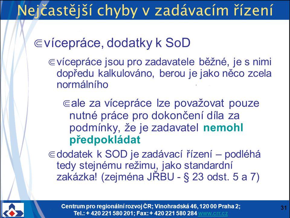 Centrum pro regionální rozvoj ČR; Vinohradská 46, 120 00 Praha 2; Tel.: + 420 221 580 201; Fax: + 420 221 580 284 www.crr.czwww.crr.cz 31 Nejčastější chyby v zadávacím řízení ⋐ vícepráce, dodatky k SoD ⋐ vícepráce jsou pro zadavatele běžné, je s nimi dopředu kalkulováno, berou je jako něco zcela normálního ⋐ ale za vícepráce lze považovat pouze nutné práce pro dokončení díla za podmínky, že je zadavatel nemohl předpokládat ⋐ dodatek k SOD je zadávací řízení – podléhá tedy stejnému režimu, jako standardní zakázka.