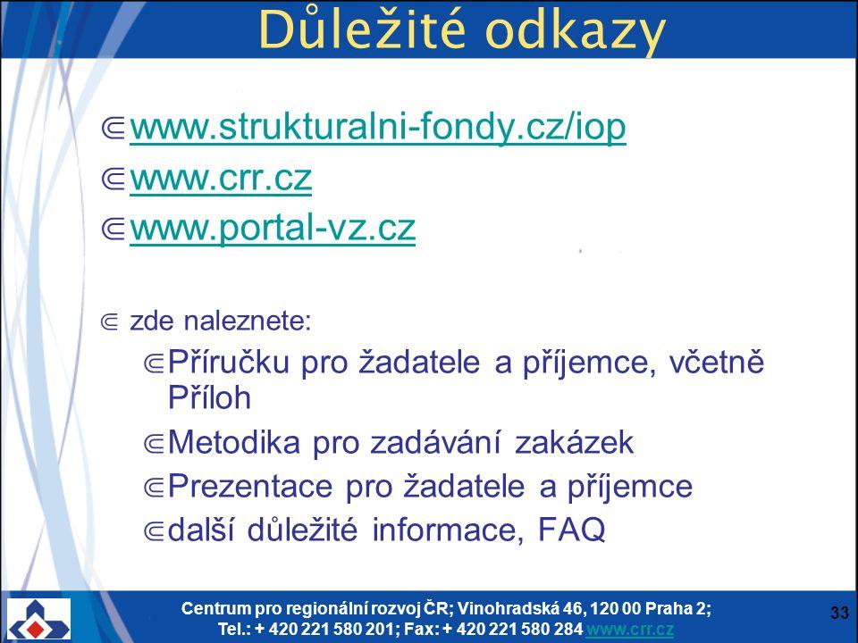 Centrum pro regionální rozvoj ČR; Vinohradská 46, 120 00 Praha 2; Tel.: + 420 221 580 201; Fax: + 420 221 580 284 www.crr.czwww.crr.cz 33 Důležité odkazy ⋐ www.strukturalni-fondy.cz/iop www.strukturalni-fondy.cz/iop ⋐ www.crr.cz www.crr.cz ⋐ www.portal-vz.cz www.portal-vz.cz ⋐ zde naleznete: ⋐ Příručku pro žadatele a příjemce, včetně Příloh ⋐ Metodika pro zadávání zakázek ⋐ Prezentace pro žadatele a příjemce ⋐ další důležité informace, FAQ