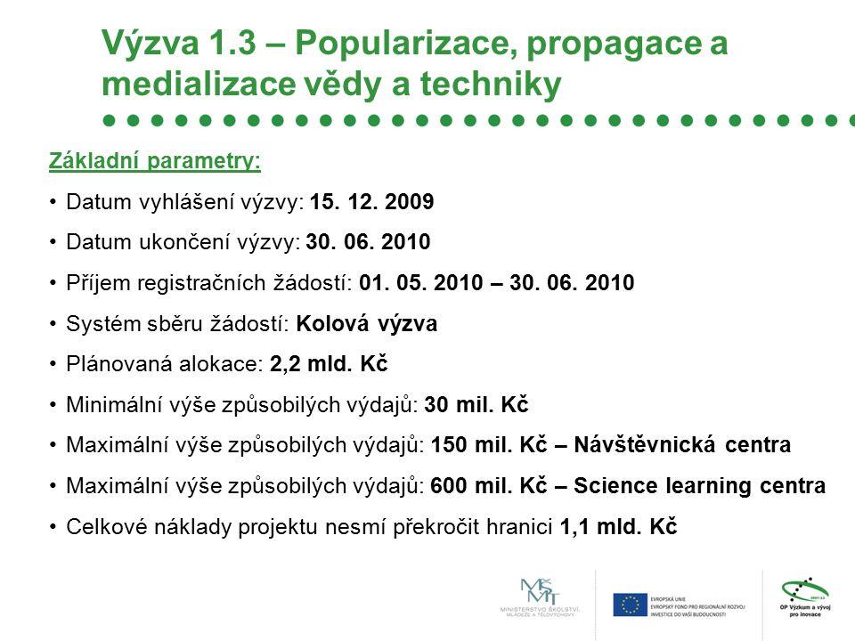 Výzva 1.3 – Popularizace, propagace a medializace vědy a techniky Základní parametry: Datum vyhlášení výzvy: 15. 12. 2009 Datum ukončení výzvy: 30. 06