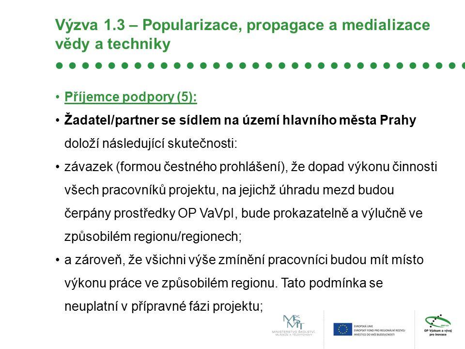 Výzva 1.3 – Popularizace, propagace a medializace vědy a techniky Příjemce podpory (5): Žadatel/partner se sídlem na území hlavního města Prahy doloží následující skutečnosti: závazek (formou čestného prohlášení), že dopad výkonu činnosti všech pracovníků projektu, na jejichž úhradu mezd budou čerpány prostředky OP VaVpI, bude prokazatelně a výlučně ve způsobilém regionu/regionech; a zároveň, že všichni výše zmínění pracovníci budou mít místo výkonu práce ve způsobilém regionu.