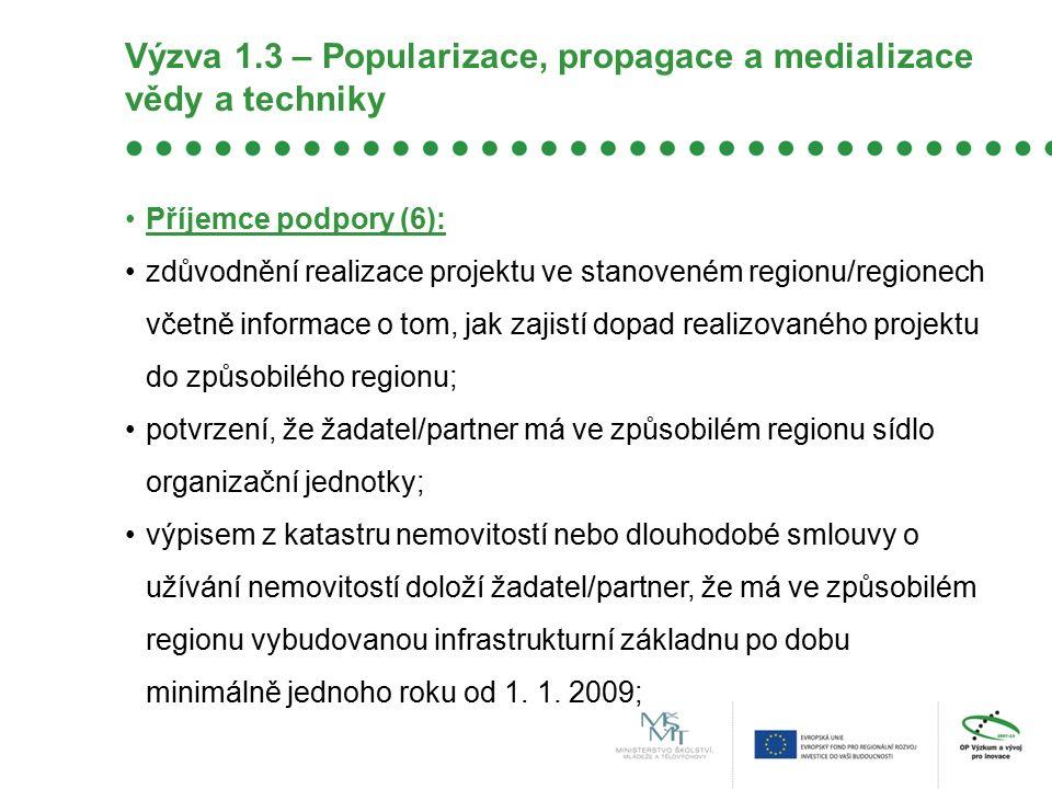 Výzva 1.3 – Popularizace, propagace a medializace vědy a techniky Příjemce podpory (6): zdůvodnění realizace projektu ve stanoveném regionu/regionech včetně informace o tom, jak zajistí dopad realizovaného projektu do způsobilého regionu; potvrzení, že žadatel/partner má ve způsobilém regionu sídlo organizační jednotky; výpisem z katastru nemovitostí nebo dlouhodobé smlouvy o užívání nemovitostí doloží žadatel/partner, že má ve způsobilém regionu vybudovanou infrastrukturní základnu po dobu minimálně jednoho roku od 1.