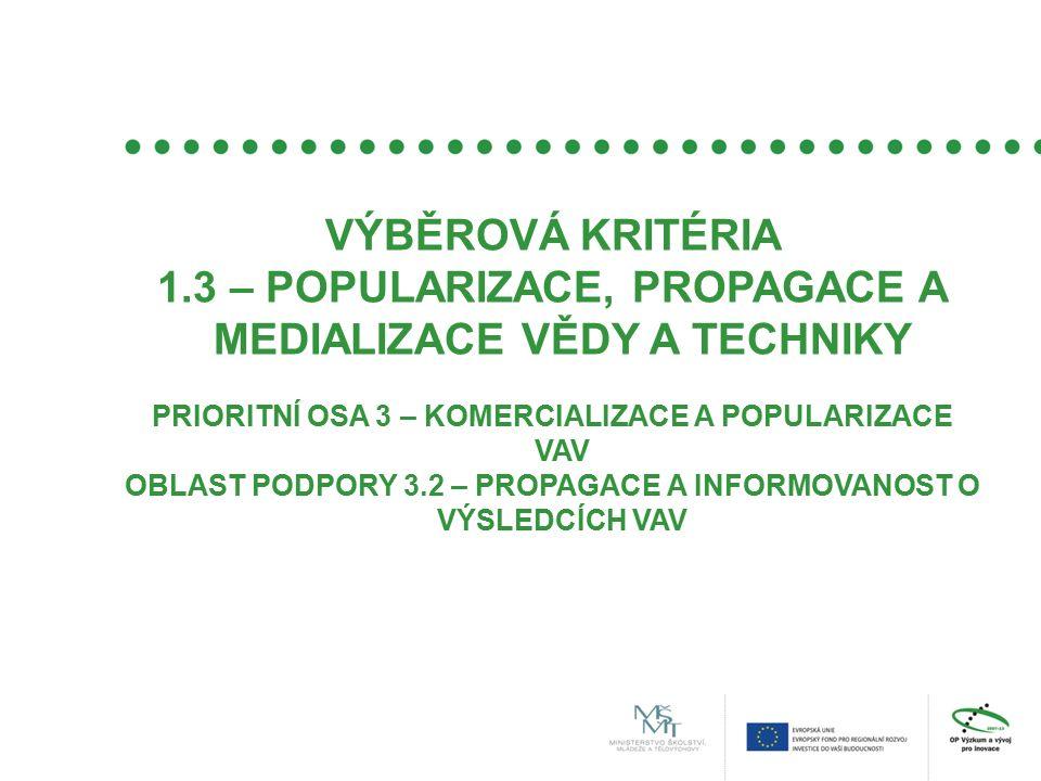 VÝBĚROVÁ KRITÉRIA 1.3 – POPULARIZACE, PROPAGACE A MEDIALIZACE VĚDY A TECHNIKY PRIORITNÍ OSA 3 – KOMERCIALIZACE A POPULARIZACE VAV OBLAST PODPORY 3.2 – PROPAGACE A INFORMOVANOST O VÝSLEDCÍCH VAV