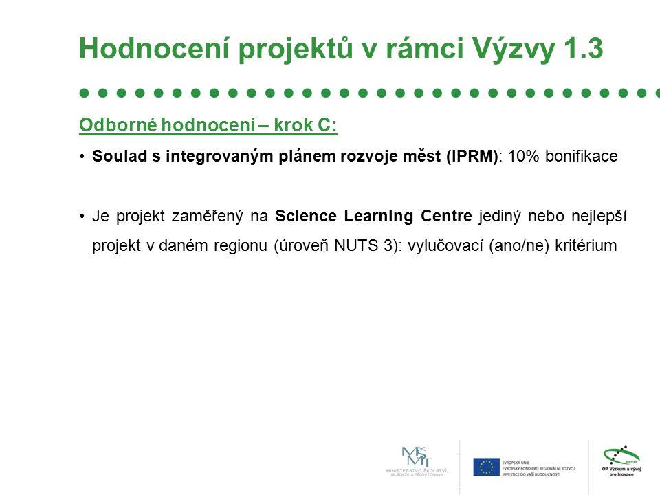 Hodnocení projektů v rámci Výzvy 1.3 Odborné hodnocení – krok C: Soulad s integrovaným plánem rozvoje měst (IPRM): 10% bonifikace Je projekt zaměřený na Science Learning Centre jediný nebo nejlepší projekt v daném regionu (úroveň NUTS 3): vylučovací (ano/ne) kritérium