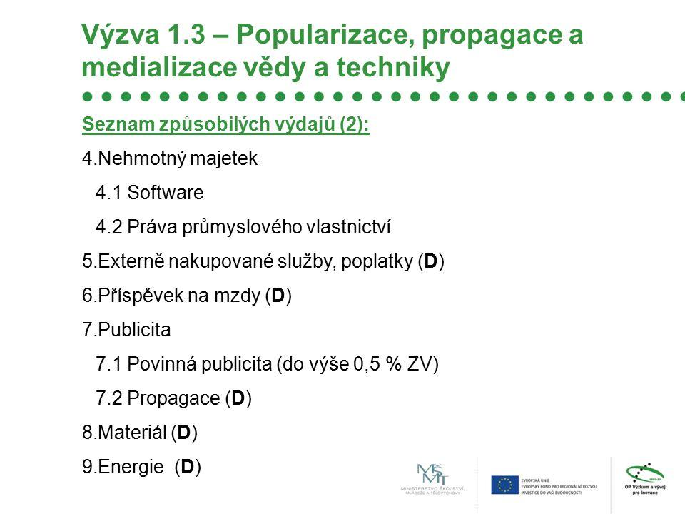 Výzva 1.3 – Popularizace, propagace a medializace vědy a techniky Seznam způsobilých výdajů (2): 4.Nehmotný majetek 4.1 Software 4.2 Práva průmyslového vlastnictví 5.Externě nakupované služby, poplatky (D) 6.Příspěvek na mzdy (D) 7.Publicita 7.1 Povinná publicita (do výše 0,5 % ZV) 7.2 Propagace (D) 8.Materiál (D) 9.Energie (D)