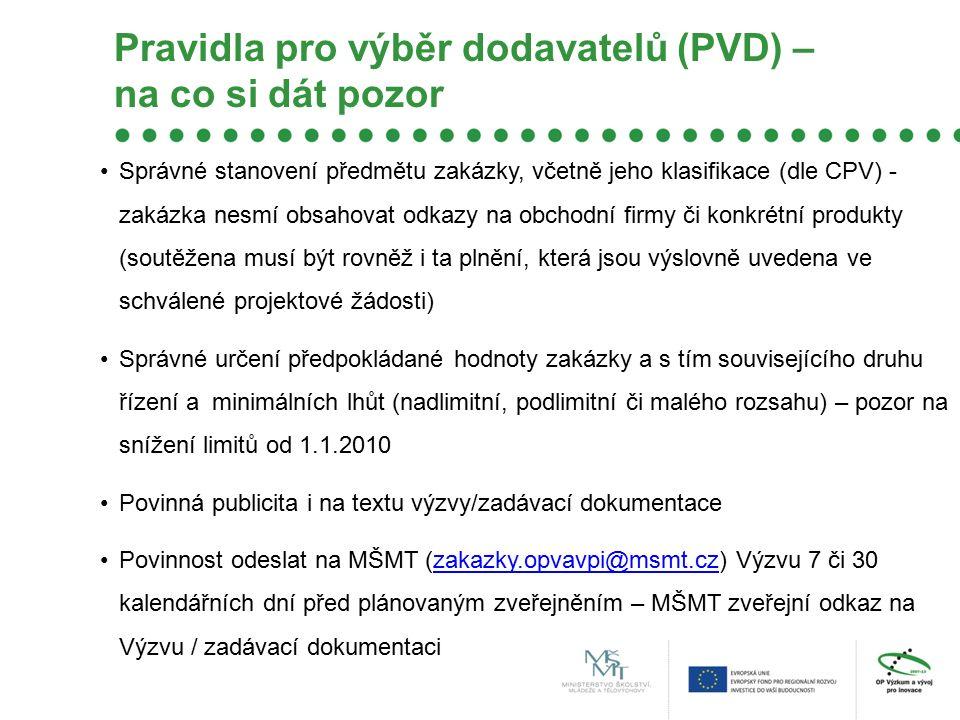 Pravidla pro výběr dodavatelů (PVD) – na co si dát pozor Správné stanovení předmětu zakázky, včetně jeho klasifikace (dle CPV) - zakázka nesmí obsahovat odkazy na obchodní firmy či konkrétní produkty (soutěžena musí být rovněž i ta plnění, která jsou výslovně uvedena ve schválené projektové žádosti) Správné určení předpokládané hodnoty zakázky a s tím souvisejícího druhu řízení a minimálních lhůt (nadlimitní, podlimitní či malého rozsahu) – pozor na snížení limitů od 1.1.2010 Povinná publicita i na textu výzvy/zadávací dokumentace Povinnost odeslat na MŠMT (zakazky.opvavpi@msmt.cz) Výzvu 7 či 30 kalendářních dní před plánovaným zveřejněním – MŠMT zveřejní odkaz na Výzvu / zadávací dokumentacizakazky.opvavpi@msmt.cz