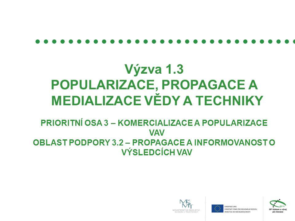 Výzva 1.3 POPULARIZACE, PROPAGACE A MEDIALIZACE VĚDY A TECHNIKY PRIORITNÍ OSA 3 – KOMERCIALIZACE A POPULARIZACE VAV OBLAST PODPORY 3.2 – PROPAGACE A INFORMOVANOST O VÝSLEDCÍCH VAV