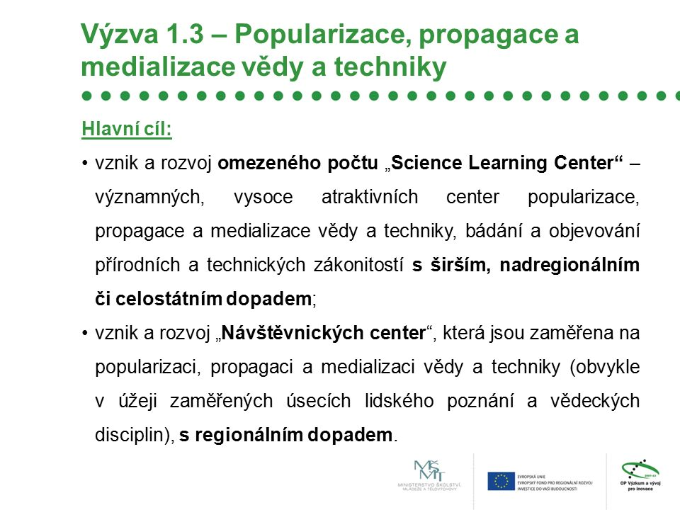 """Výzva 1.3 – Popularizace, propagace a medializace vědy a techniky Hlavní cíl: vznik a rozvoj omezeného počtu """"Science Learning Center"""" – významných, v"""