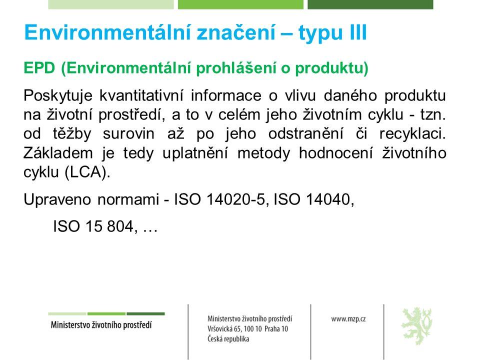 Environmentální značení – typu III EPD (Environmentální prohlášení o produktu) Poskytuje kvantitativní informace o vlivu daného produktu na životní prostředí, a to v celém jeho životním cyklu - tzn.