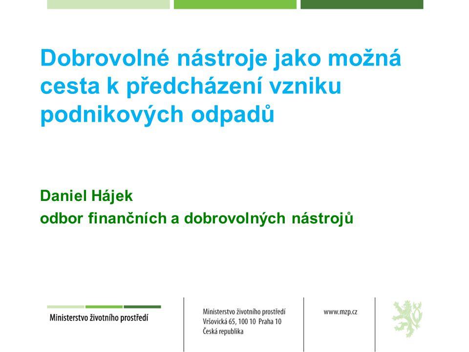Dobrovolné nástroje jako možná cesta k předcházení vzniku podnikových odpadů Daniel Hájek odbor finančních a dobrovolných nástrojů