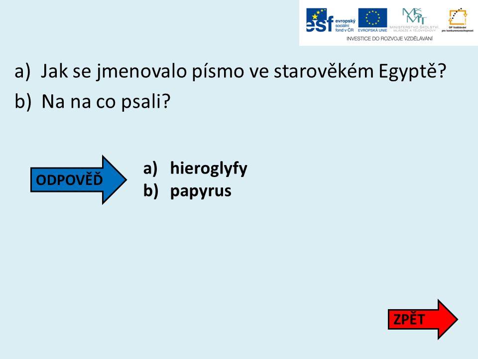 a)Jak se jmenovalo písmo ve starověkém Egyptě? b)Na na co psali? a)hieroglyfy b)papyrus ZPĚT ODPOVĚĎ
