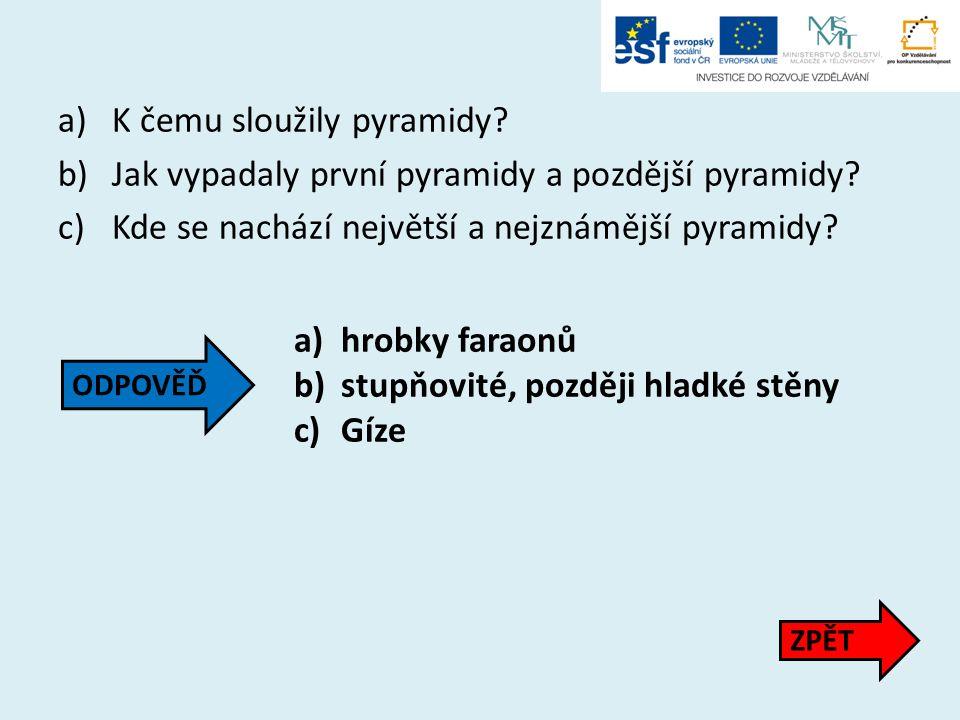 a)K čemu sloužily pyramidy? b)Jak vypadaly první pyramidy a pozdější pyramidy? c)Kde se nachází největší a nejznámější pyramidy? a)hrobky faraonů b)st