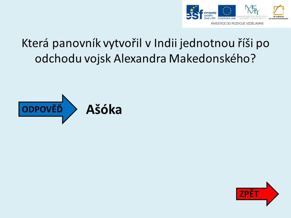 Která panovník vytvořil v Indii jednotnou říši po odchodu vojsk Alexandra Makedonského? Ašóka ZPĚT ODPOVĚĎ
