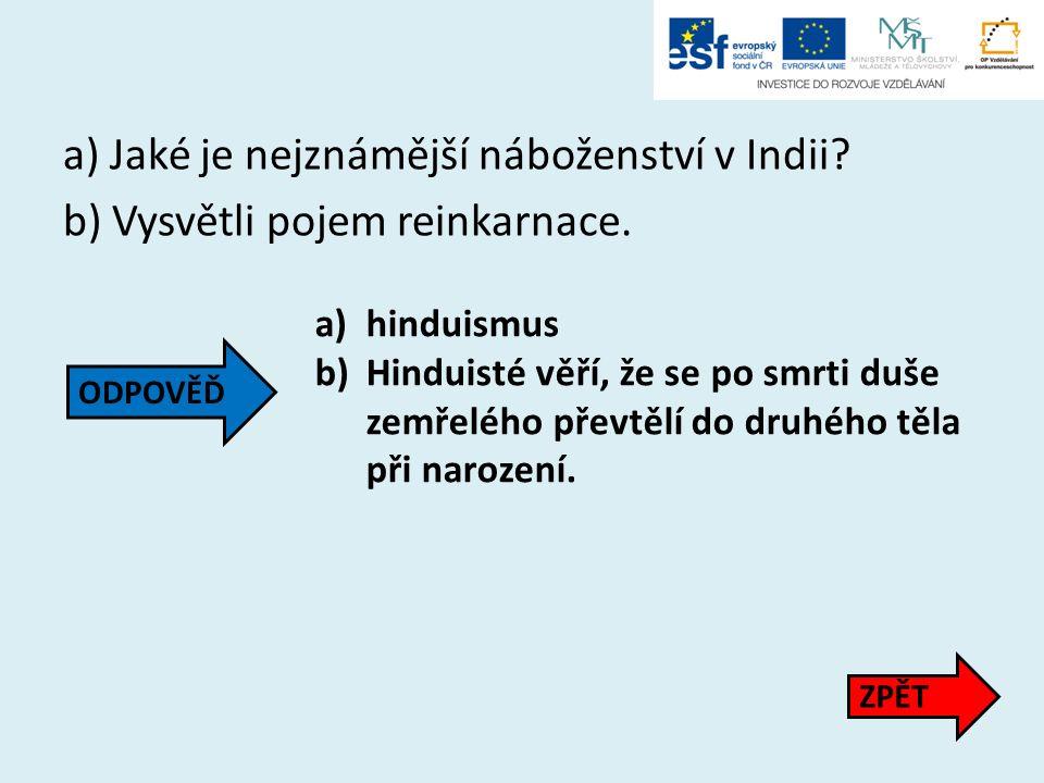 a) Jaké je nejznámější náboženství v Indii? b) Vysvětli pojem reinkarnace. a)hinduismus b)Hinduisté věří, že se po smrti duše zemřelého převtělí do dr