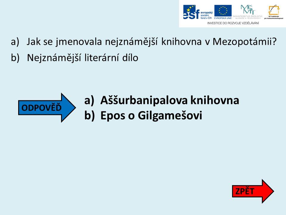 a)Jak se jmenovala nejznámější knihovna v Mezopotámii? b)Nejznámější literární dílo a)Aššurbanipalova knihovna b)Epos o Gilgamešovi ZPĚT ODPOVĚĎ