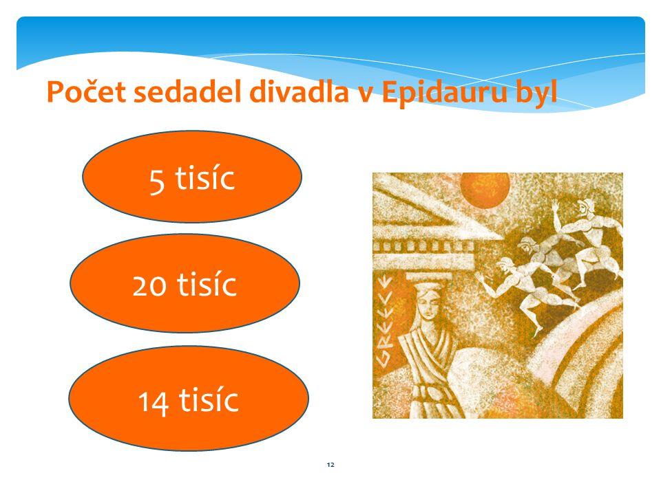 12 Počet sedadel divadla v Epidauru byl 5 tisíc 20 tisíc 14 tisíc