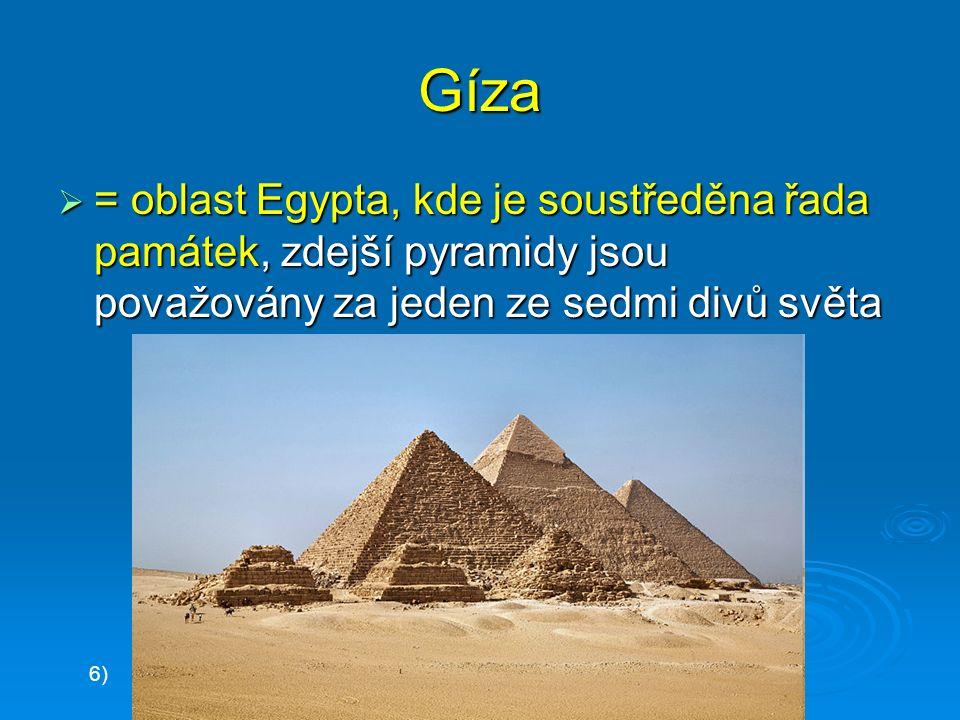 Gíza  = oblast Egypta, kde je soustředěna řada památek, zdejší pyramidy jsou považovány za jeden ze sedmi divů světa 6)