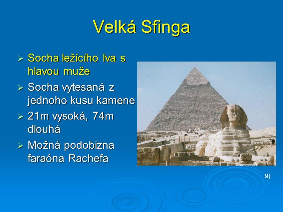 Velká Sfinga  Socha ležícího lva s hlavou muže  Socha vytesaná z jednoho kusu kamene  21m vysoká, 74m dlouhá  Možná podobizna faraóna Rachefa 9)