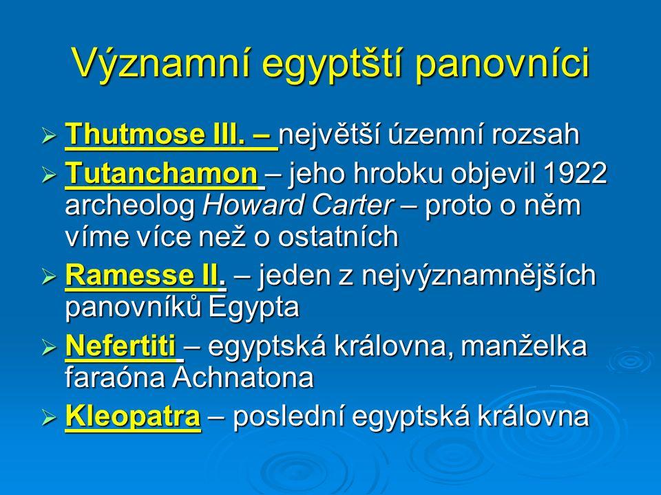 Významní egyptští panovníci  Thutmose III. – největší územní rozsah  Tutanchamon – jeho hrobku objevil 1922 archeolog Howard Carter – proto o něm ví