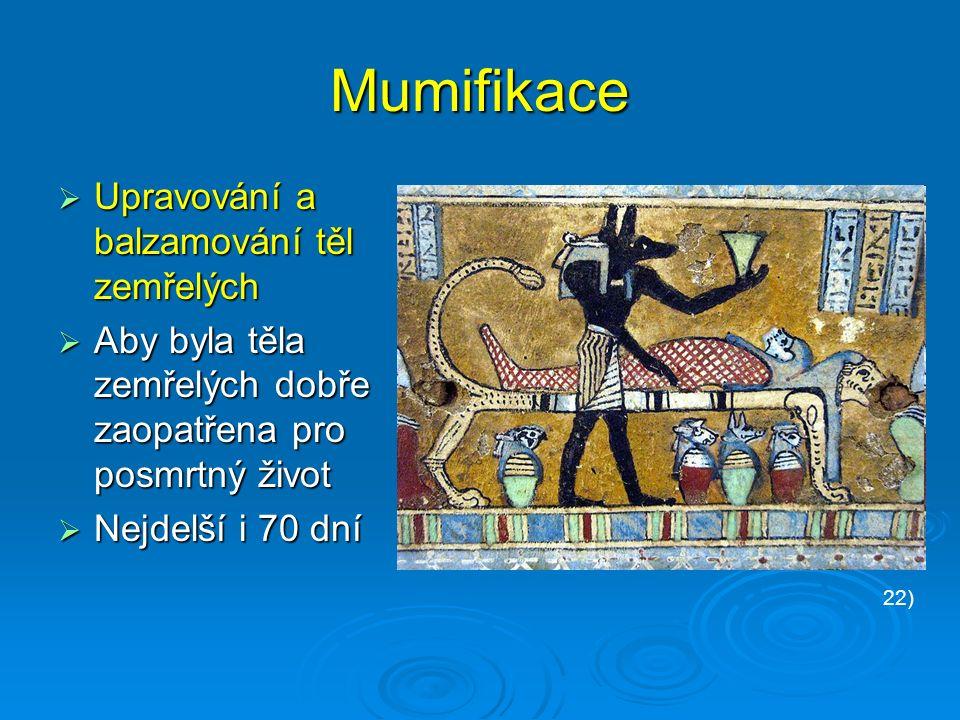 Mumifikace  Upravování a balzamování těl zemřelých  Aby byla těla zemřelých dobře zaopatřena pro posmrtný život  Nejdelší i 70 dní 22)