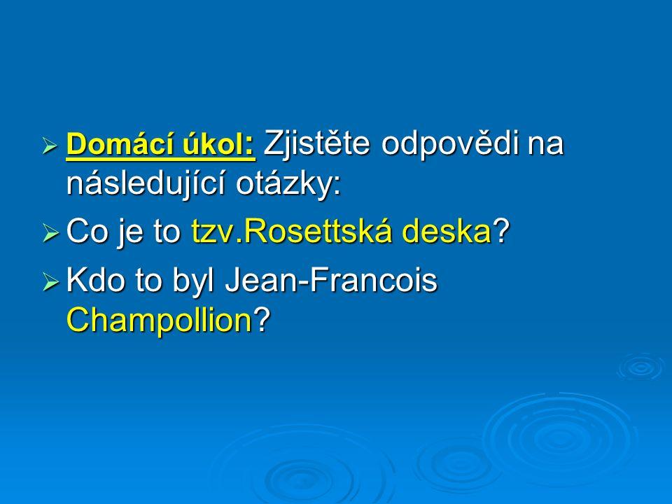  Domácí úkol : Zjistěte odpovědi na následující otázky:  Co je to tzv.Rosettská deska?  Kdo to byl Jean-Francois Champollion?