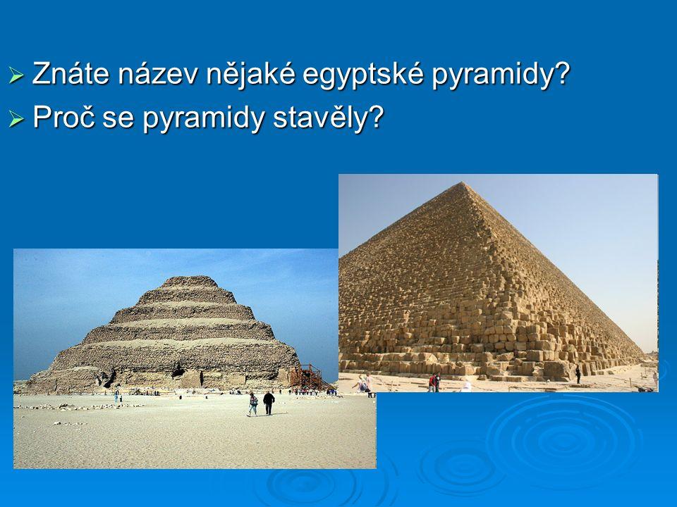  Znáte název nějaké egyptské pyramidy?  Proč se pyramidy stavěly?