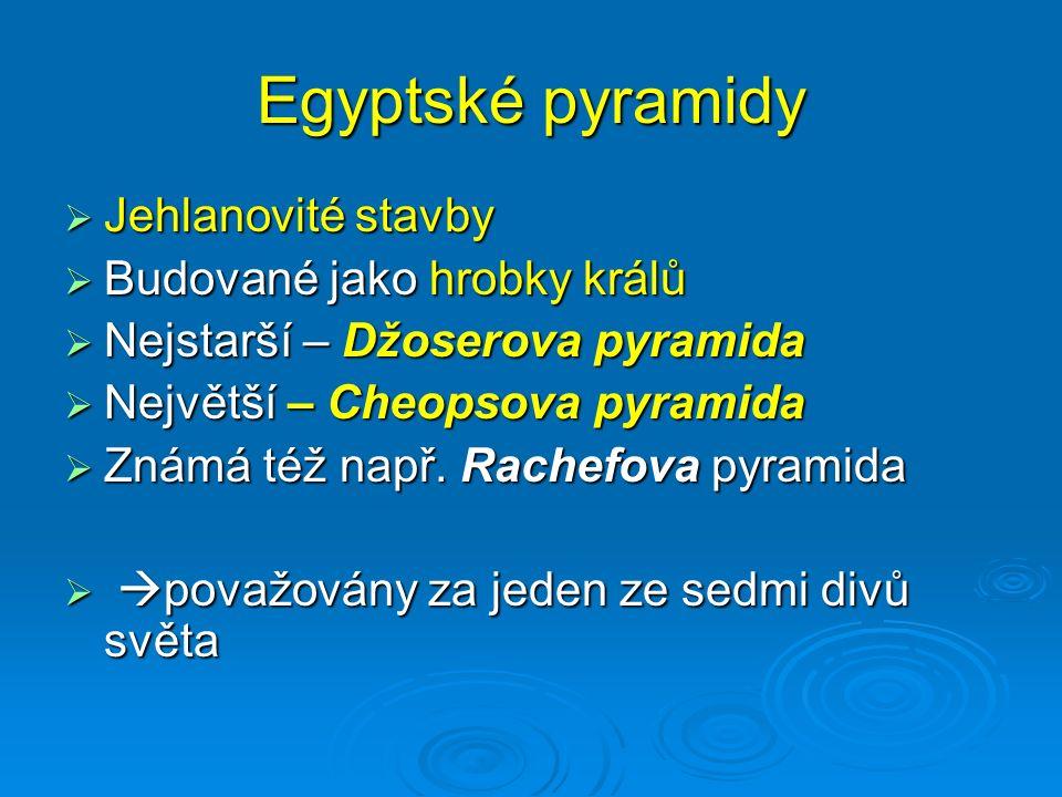 Egyptské pyramidy  Jehlanovité stavby  Budované jako hrobky králů  Nejstarší – Džoserova pyramida  Největší – Cheopsova pyramida  Známá též např.