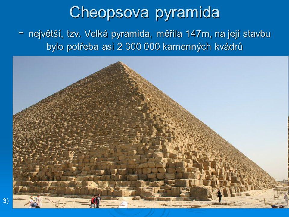 Cheopsova pyramida - největší, tzv. Velká pyramida, měřila 147m, na její stavbu bylo potřeba asi 2 300 000 kamenných kvádrů 3)