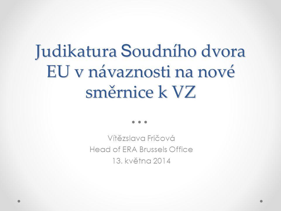 Judikatura S oudního dvora EU v návaznosti na nové směrnice k VZ Vítězslava Fričová Head of ERA Brussels Office 13.