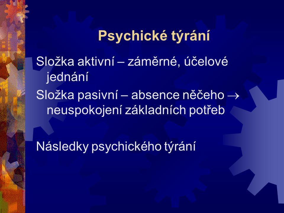 Psychické týrání Složka aktivní – záměrné, účelové jednání Složka pasivní – absence něčeho  neuspokojení základních potřeb Následky psychického týrání