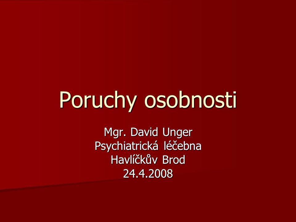 Poruchy osobnosti Mgr. David Unger Psychiatrická léčebna Havlíčkův Brod 24.4.2008