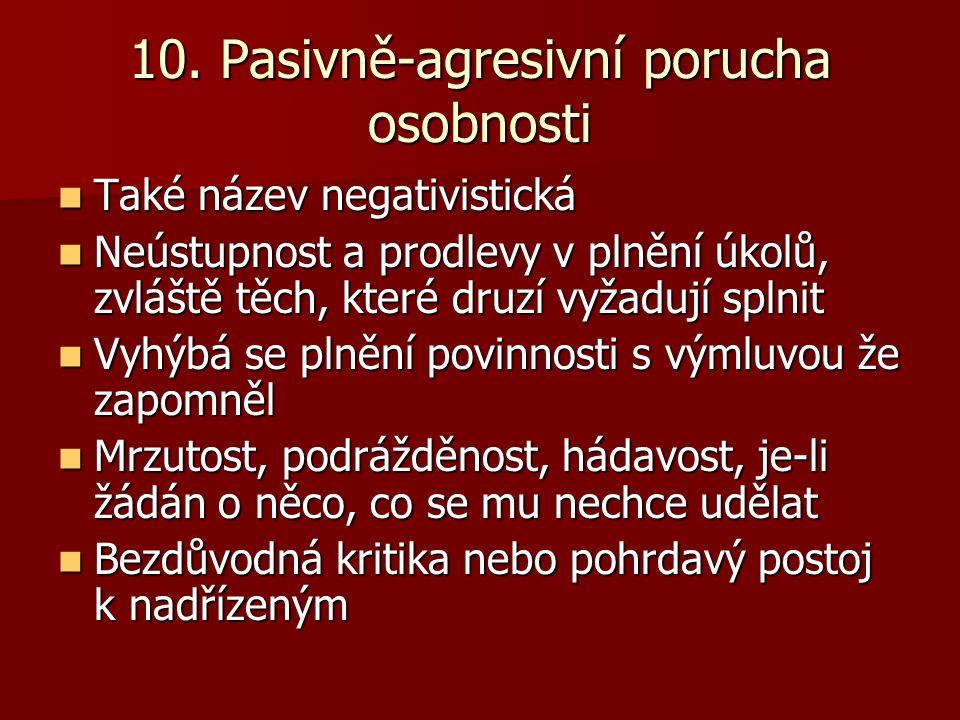 10. Pasivně-agresivní porucha osobnosti Také název negativistická Také název negativistická Neústupnost a prodlevy v plnění úkolů, zvláště těch, které