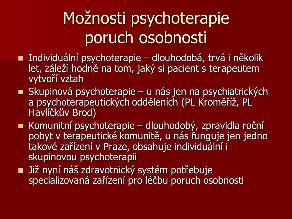 Možnosti psychoterapie poruch osobnosti Individuální psychoterapie – dlouhodobá, trvá i několik let, záleží hodně na tom, jaký si pacient s terapeutem vytvoří vztah Individuální psychoterapie – dlouhodobá, trvá i několik let, záleží hodně na tom, jaký si pacient s terapeutem vytvoří vztah Skupinová psychoterapie – u nás jen na psychiatrických a psychoterapeutických odděleních (PL Kroměříž, PL Havlíčkův Brod) Skupinová psychoterapie – u nás jen na psychiatrických a psychoterapeutických odděleních (PL Kroměříž, PL Havlíčkův Brod) Komunitní psychoterapie – dlouhodobý, zpravidla roční pobyt v terapeutické komunitě, u nás funguje jen jedno takové zařízení v Praze, obsahuje individuální i skupinovou psychoterapii Komunitní psychoterapie – dlouhodobý, zpravidla roční pobyt v terapeutické komunitě, u nás funguje jen jedno takové zařízení v Praze, obsahuje individuální i skupinovou psychoterapii Již nyní náš zdravotnický systém potřebuje specializovaná zařízení pro léčbu poruch osobnosti Již nyní náš zdravotnický systém potřebuje specializovaná zařízení pro léčbu poruch osobnosti