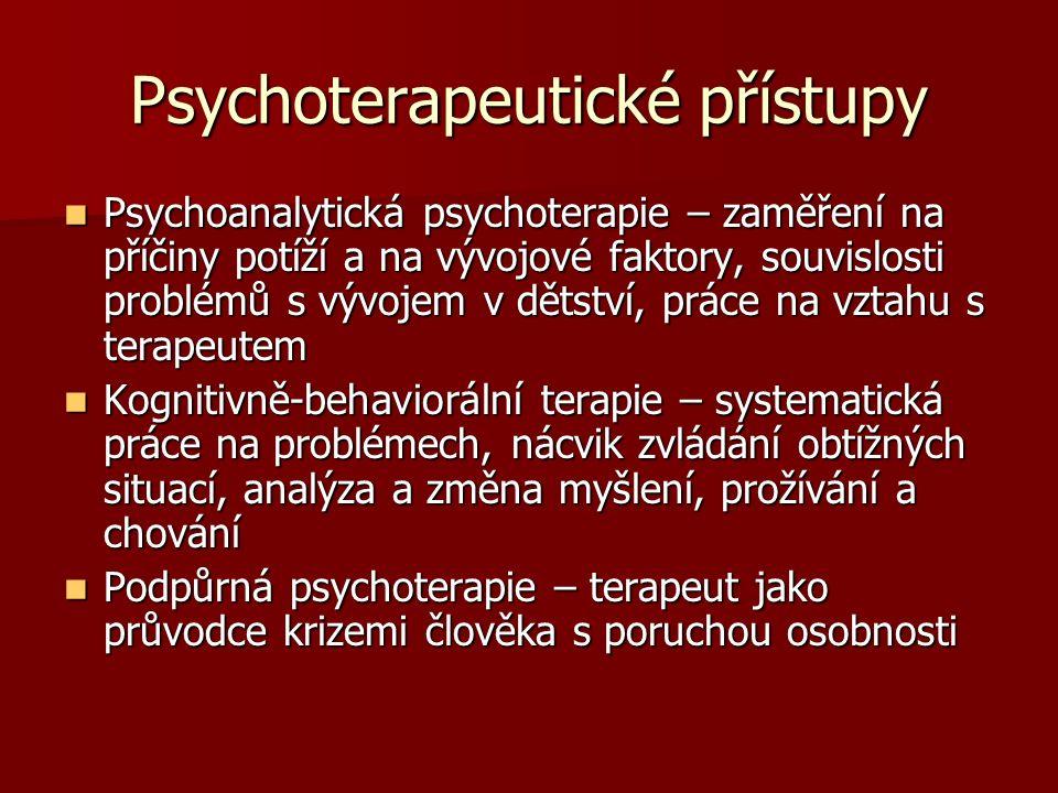 Psychoterapeutické přístupy Psychoanalytická psychoterapie – zaměření na příčiny potíží a na vývojové faktory, souvislosti problémů s vývojem v dětství, práce na vztahu s terapeutem Psychoanalytická psychoterapie – zaměření na příčiny potíží a na vývojové faktory, souvislosti problémů s vývojem v dětství, práce na vztahu s terapeutem Kognitivně-behaviorální terapie – systematická práce na problémech, nácvik zvládání obtížných situací, analýza a změna myšlení, prožívání a chování Kognitivně-behaviorální terapie – systematická práce na problémech, nácvik zvládání obtížných situací, analýza a změna myšlení, prožívání a chování Podpůrná psychoterapie – terapeut jako průvodce krizemi člověka s poruchou osobnosti Podpůrná psychoterapie – terapeut jako průvodce krizemi člověka s poruchou osobnosti