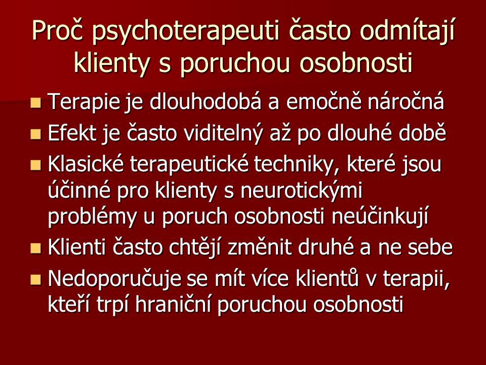 Proč psychoterapeuti často odmítají klienty s poruchou osobnosti Terapie je dlouhodobá a emočně náročná Terapie je dlouhodobá a emočně náročná Efekt je často viditelný až po dlouhé době Efekt je často viditelný až po dlouhé době Klasické terapeutické techniky, které jsou účinné pro klienty s neurotickými problémy u poruch osobnosti neúčinkují Klasické terapeutické techniky, které jsou účinné pro klienty s neurotickými problémy u poruch osobnosti neúčinkují Klienti často chtějí změnit druhé a ne sebe Klienti často chtějí změnit druhé a ne sebe Nedoporučuje se mít více klientů v terapii, kteří trpí hraniční poruchou osobnosti Nedoporučuje se mít více klientů v terapii, kteří trpí hraniční poruchou osobnosti