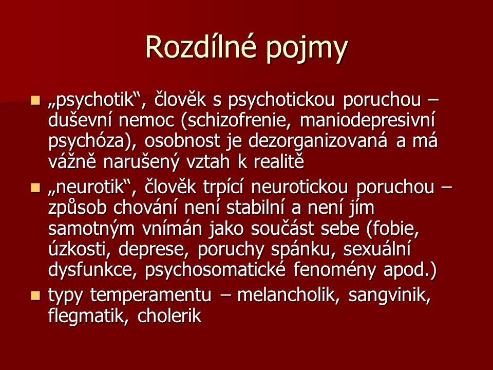 """Rozdílné pojmy """"psychotik , člověk s psychotickou poruchou – duševní nemoc (schizofrenie, maniodepresivní psychóza), osobnost je dezorganizovaná a má vážně narušený vztah k realitě """"psychotik , člověk s psychotickou poruchou – duševní nemoc (schizofrenie, maniodepresivní psychóza), osobnost je dezorganizovaná a má vážně narušený vztah k realitě """"neurotik , člověk trpící neurotickou poruchou – způsob chování není stabilní a není jím samotným vnímán jako součást sebe (fobie, úzkosti, deprese, poruchy spánku, sexuální dysfunkce, psychosomatické fenomény apod.) """"neurotik , člověk trpící neurotickou poruchou – způsob chování není stabilní a není jím samotným vnímán jako součást sebe (fobie, úzkosti, deprese, poruchy spánku, sexuální dysfunkce, psychosomatické fenomény apod.) typy temperamentu – melancholik, sangvinik, flegmatik, cholerik typy temperamentu – melancholik, sangvinik, flegmatik, cholerik"""