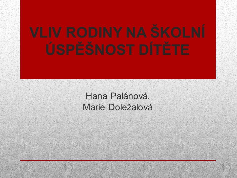 VLIV RODINY NA ŠKOLNÍ ÚSPĚŠNOST DÍTĚTE Hana Palánová, Marie Doležalová